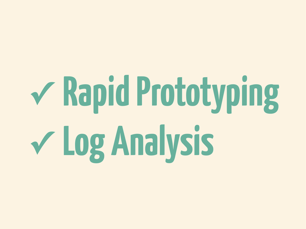 ✓ Rapid Prototyping ✓ Log Analysis