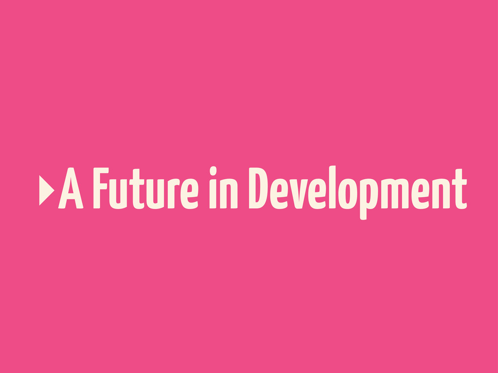 ‣A Future in Development