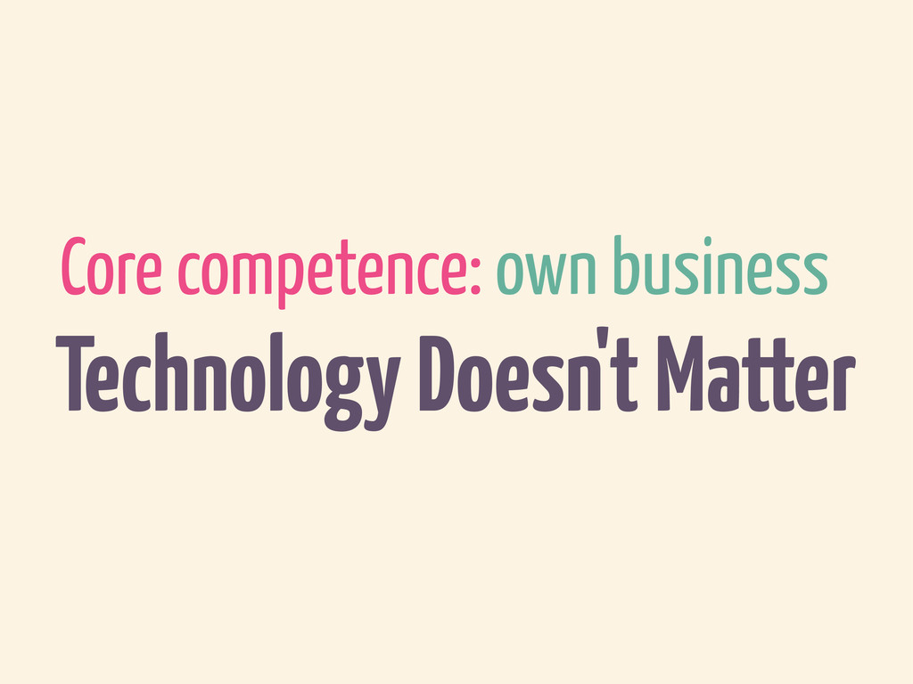 Core competence: own business Technology Doesn'...