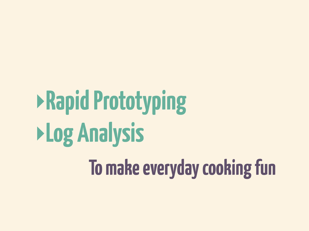 To make everyday cooking fun ‣Rapid Prototyping...
