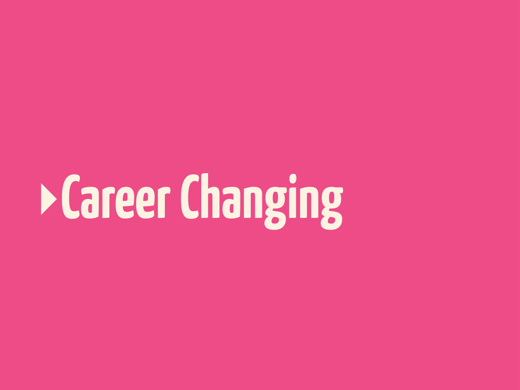 ‣Career Changing