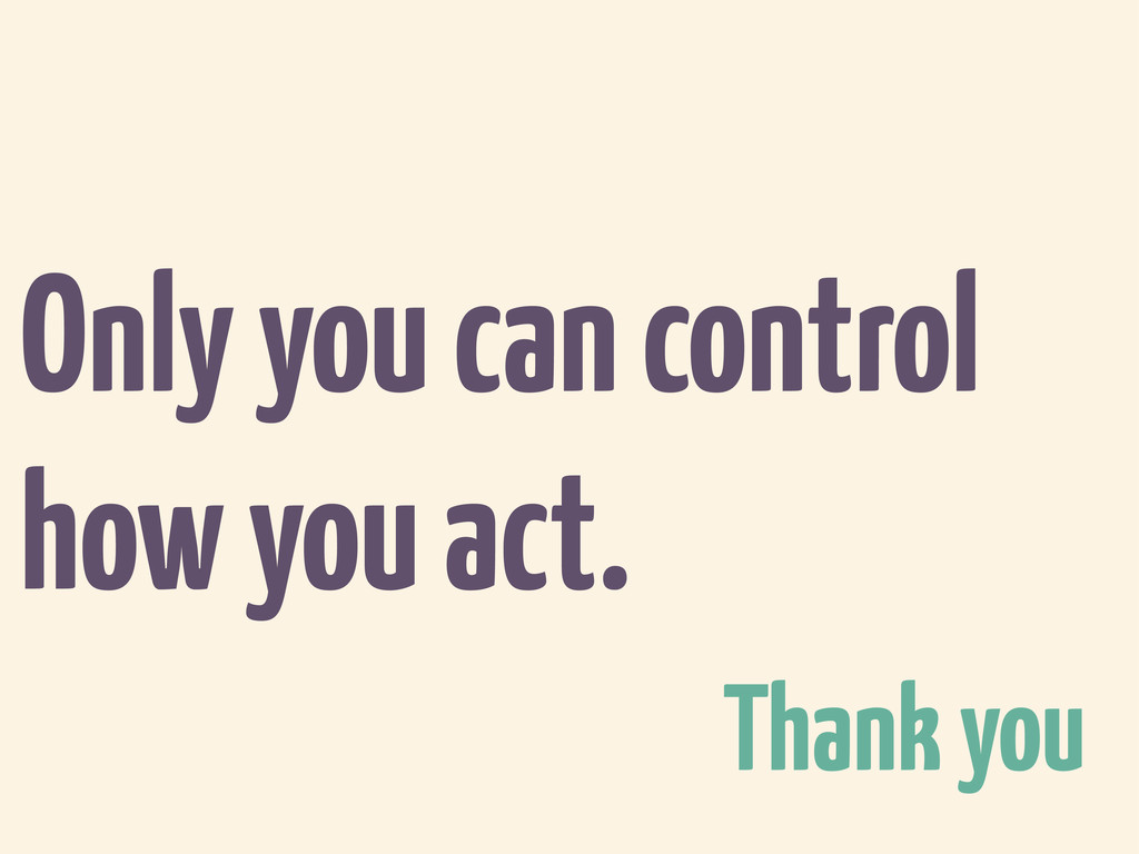 Only you can control how you act. Thank you