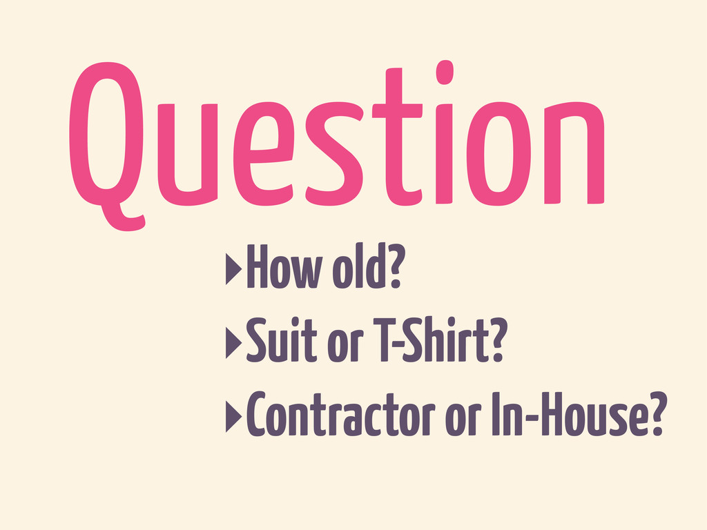 Question ‣How old? ‣Suit or T-Shirt? ‣Contracto...