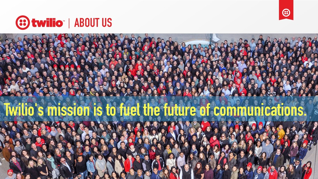 ABOUT US Twilio's mission is to fuel the future...