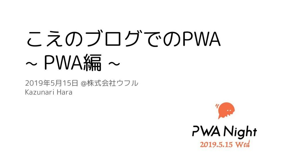 こえのブログでのPWA ~ PWA編 ~ 2019年5月15日 @株式会社ウフル Kazuna...