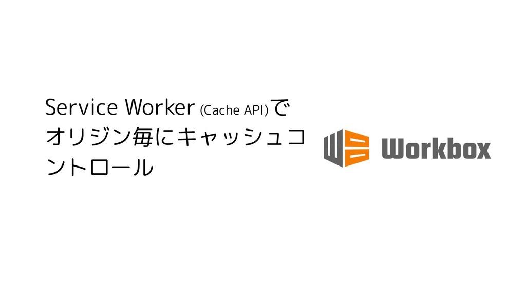 Service Worker (Cache API) で オリジン毎にキャッシュコ ントロール