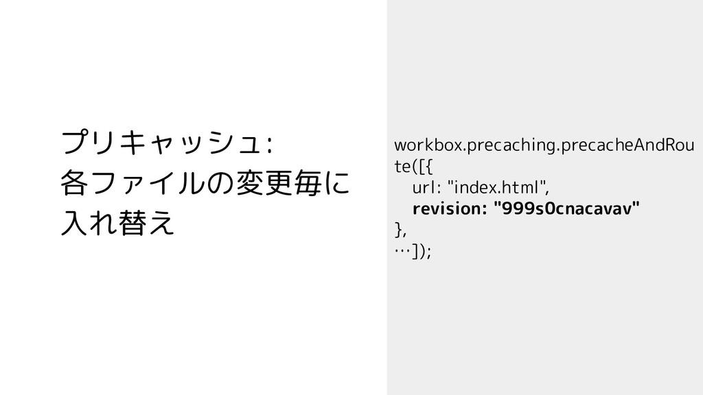 プリキャッシュ: 各ファイルの変更毎に 入れ替え workbox.precaching.pre...