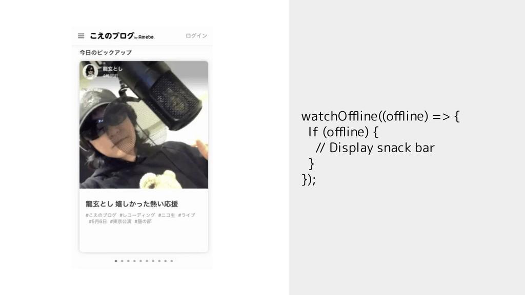 watchOffline((offline) => { If (offline) { // Display...
