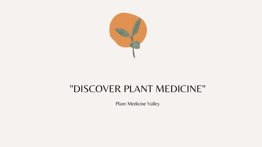 """""""DISCOVER PLANT MEDICINE"""" Plant Medicine Valley"""