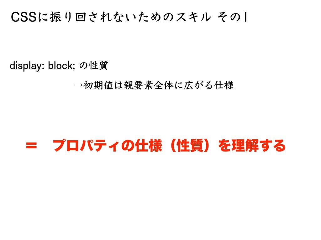 CSSに振り回されないためのスキル その1 display: block; の性質 →初期値は...