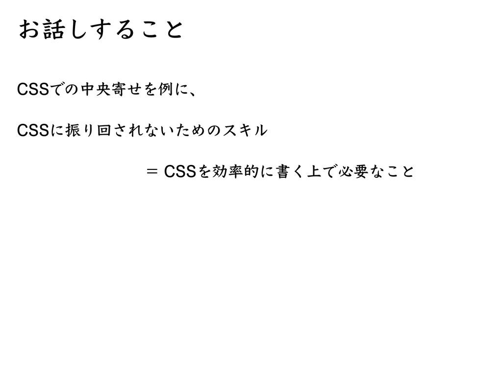 お話しすること CSSでの中央寄せを例に、 = CSSを効率的に書く上で必要なこと CSSに振...