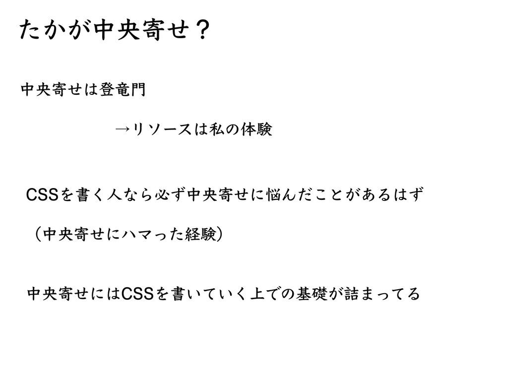 たかが中央寄せ? 中央寄せは登⻯⾨ →リソースは私の体験 CSSを書く⼈なら必ず中...
