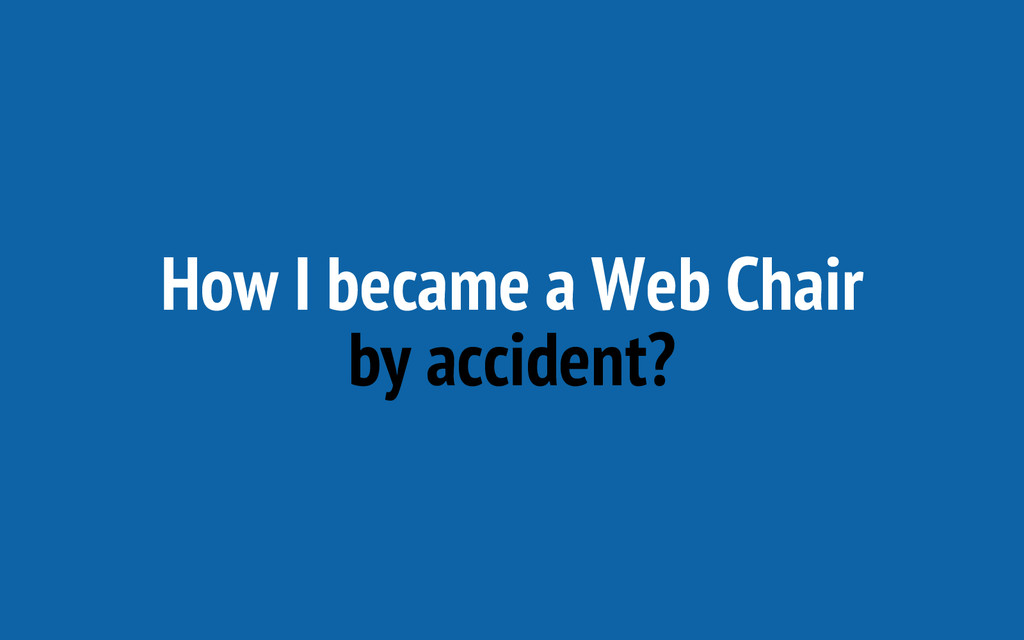 How I became a Web Chair by accident?