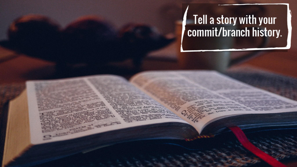 Tell a story with your commit/branch history.