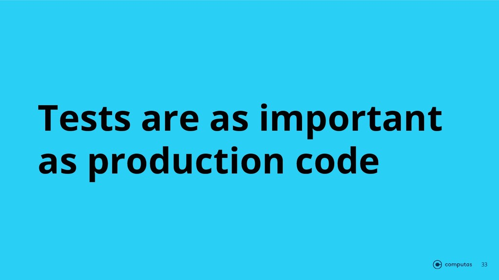Tests are as important as production code 33