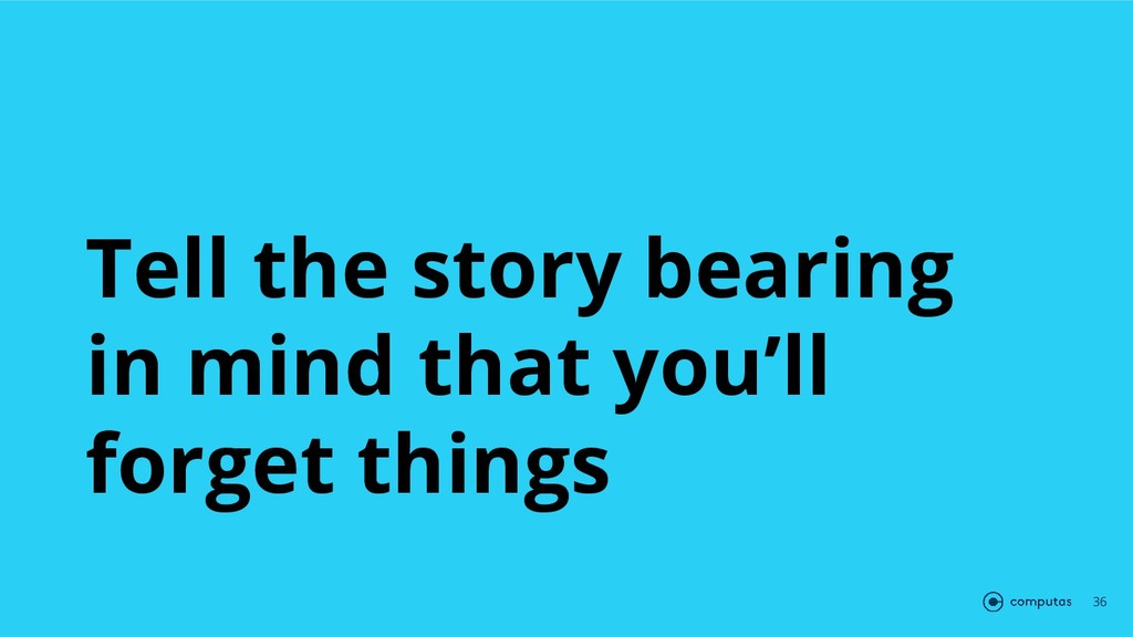 Tell the story bearing in mind that you'll forg...