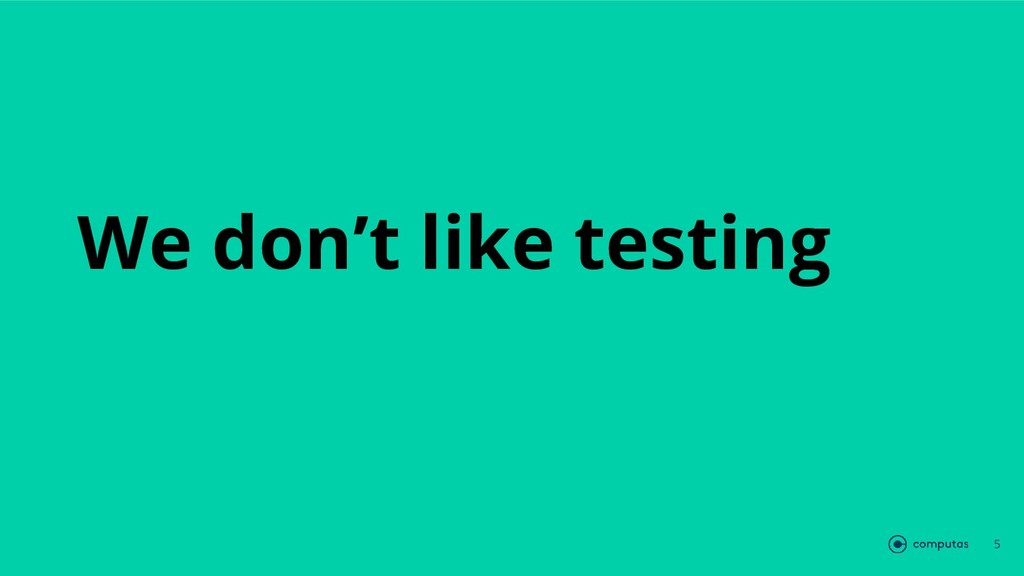 We don't like testing 5