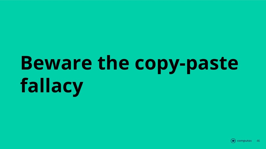 Beware the copy-paste fallacy 46