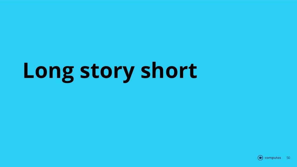 Long story short 50