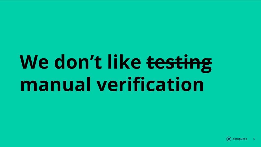 We don't like testing manual verification 6