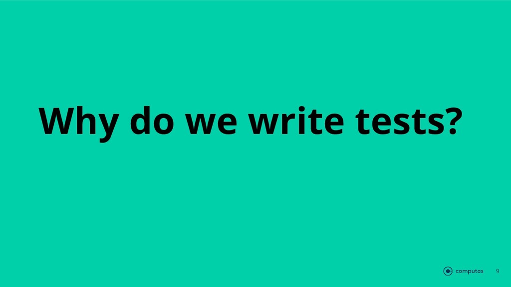 Why do we write tests? 9
