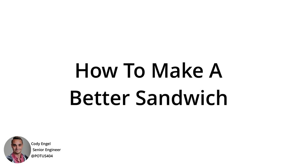How To Make A Better Sandwich Cody Engel @POTUS...