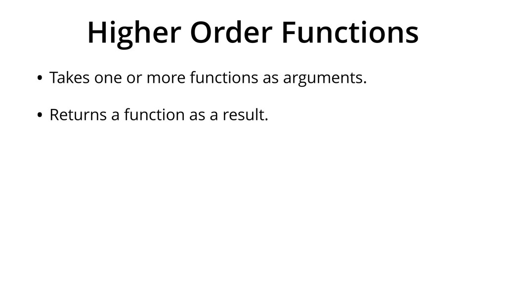 Higher Order Functions • Takes one or more func...