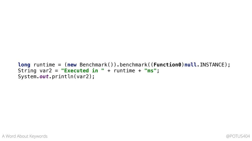 long runtime = (new Benchmark()).benchmark((Fun...