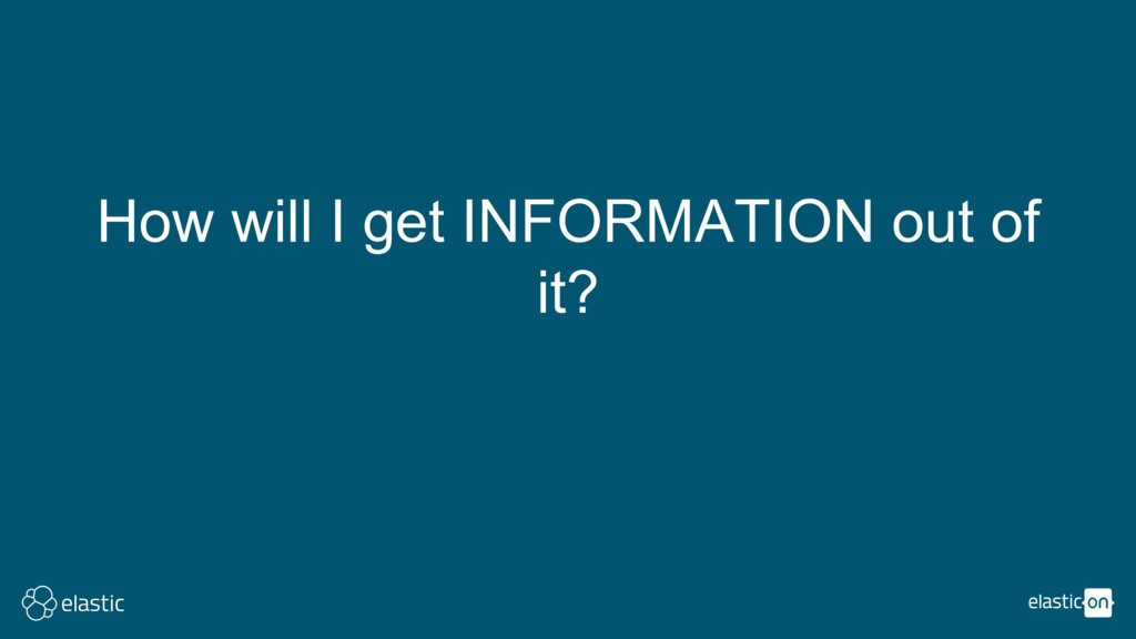 How will I get INFORMATION out of it?