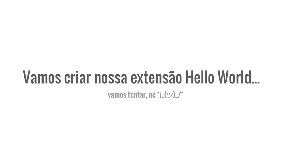 Vamos criar nossa extensão Hello World... vamos...