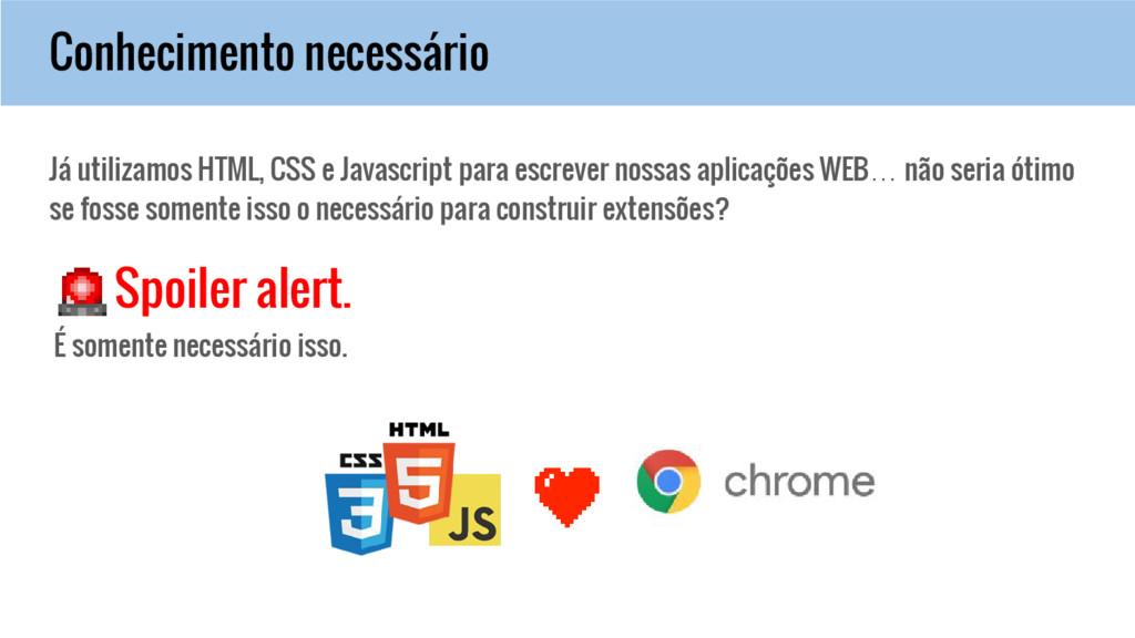 Conhecimento necessário Já utilizamos HTML, CSS...
