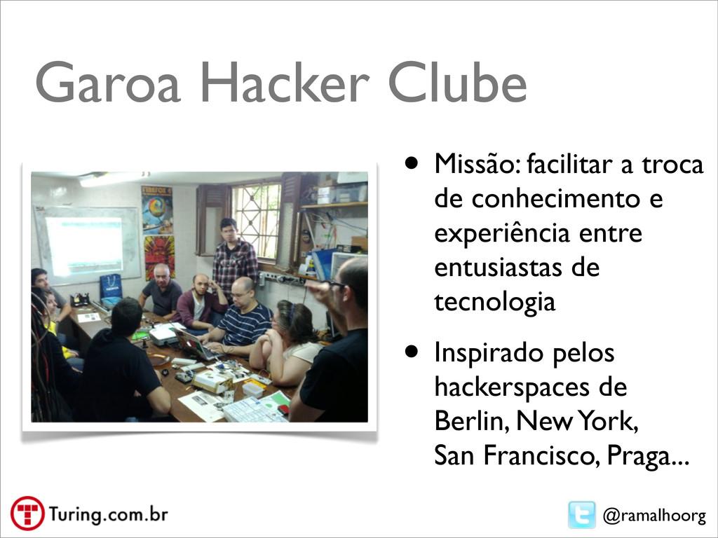 @ramalhoorg Garoa Hacker Clube • Missão: facili...
