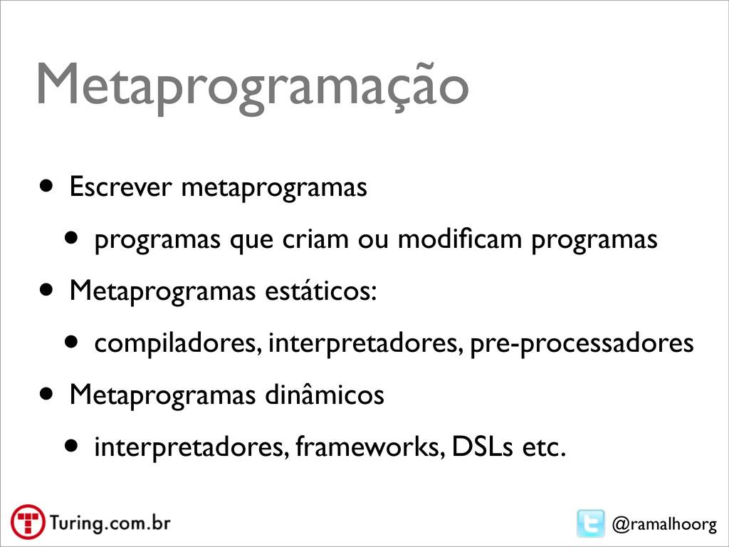 @ramalhoorg Metaprogramação • Escrever metaprog...