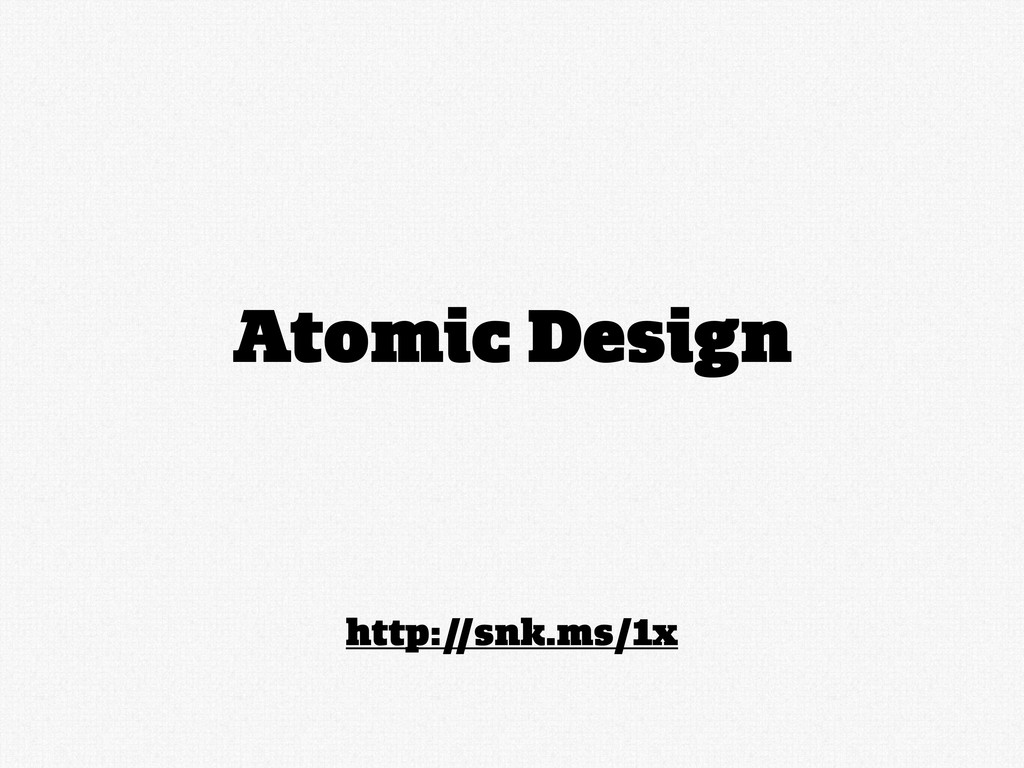 http://snk.ms/1x Atomic Design