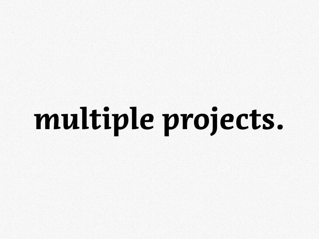 multiple projects.