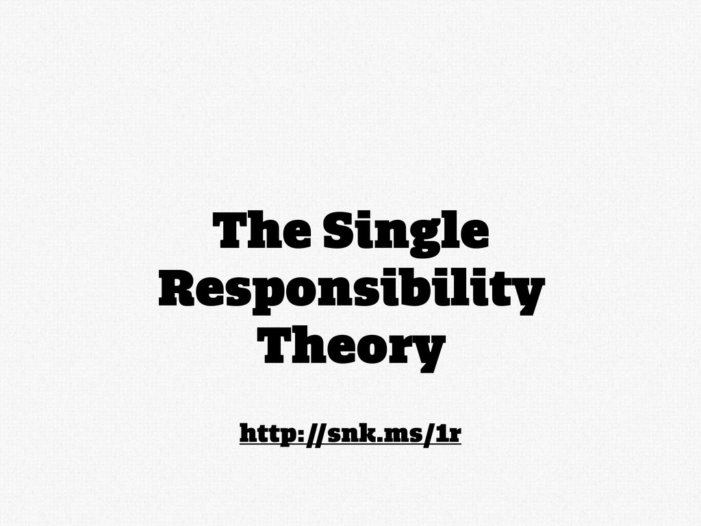 http://snk.ms/1r The Single Responsibility Theo...