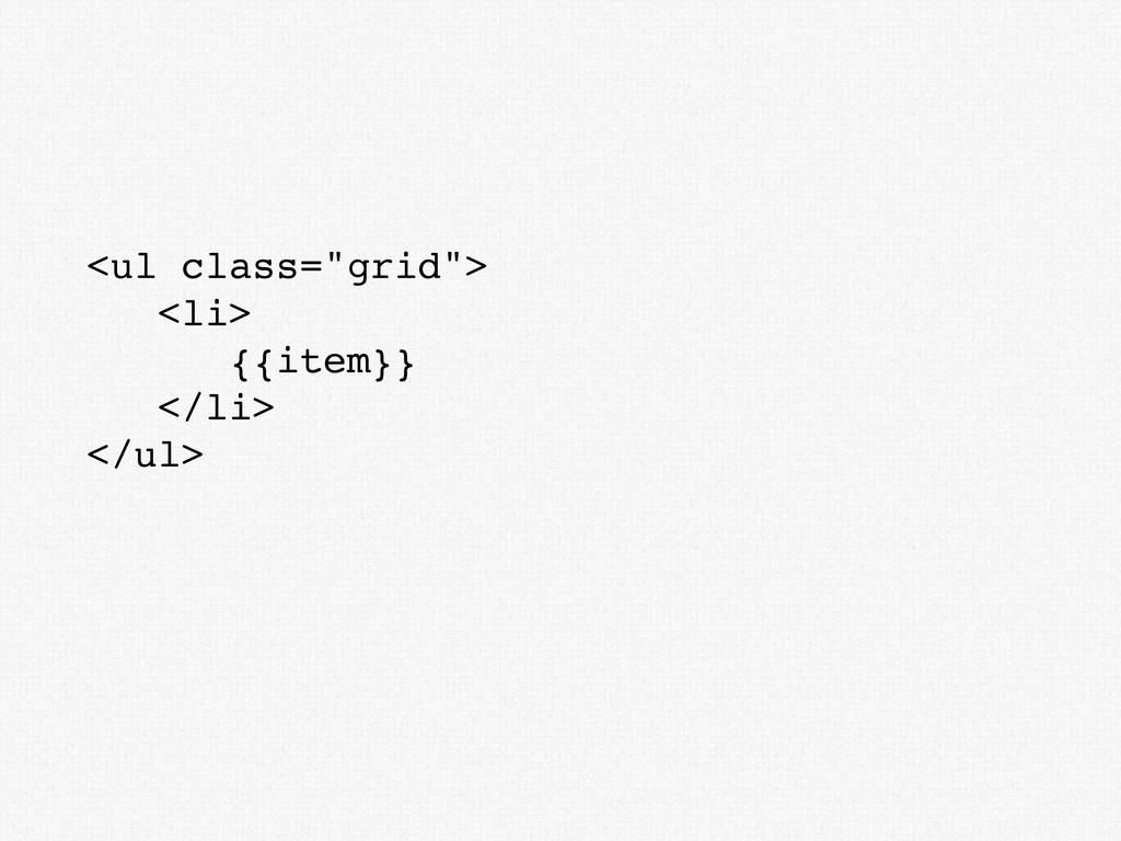"""<ul class=""""grid""""> <li> {{item}} </li> </ul>"""
