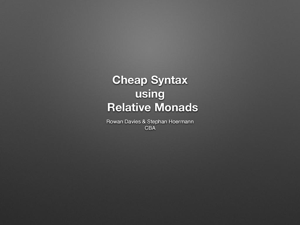 Cheap Syntax using Relative Monads Rowan Davies...