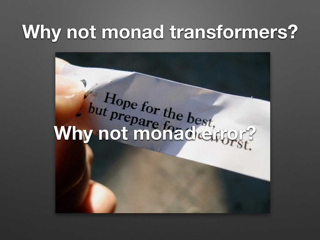 Why not monad transformers? Why not monad error?