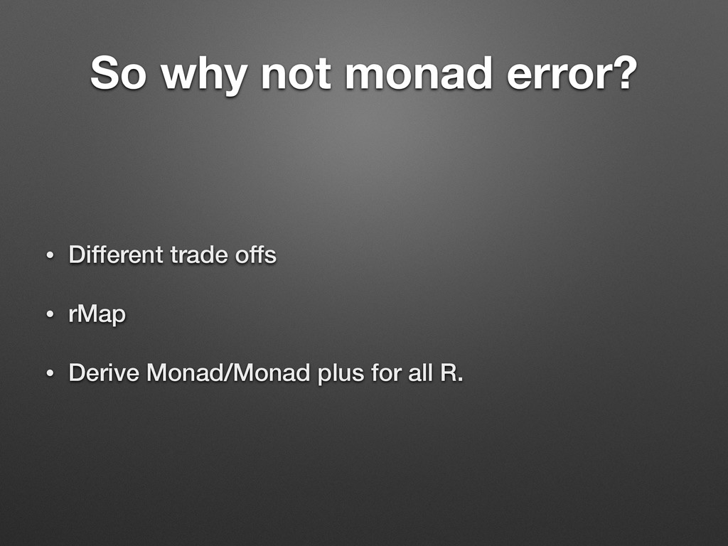 So why not monad error? • Different trade offs ...