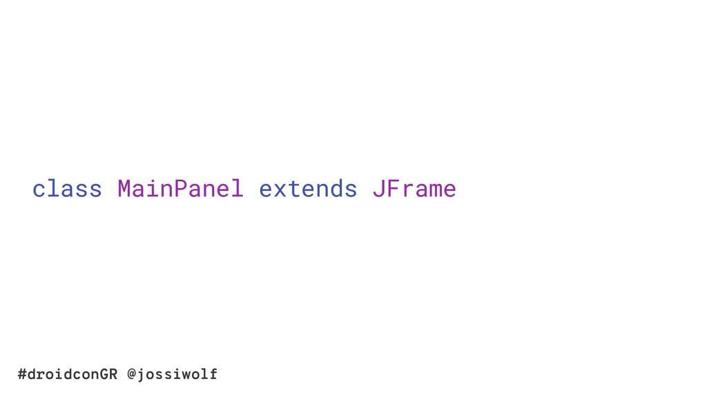 #droidconGR @jossiwolf class MainPanel extends ...