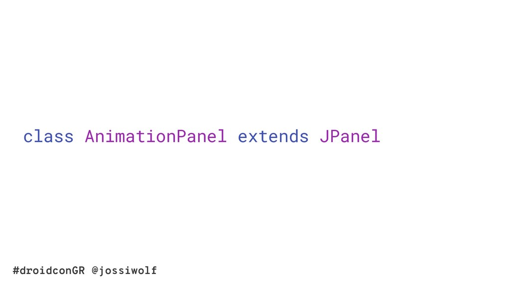 #droidconGR @jossiwolf class AnimationPanel ext...