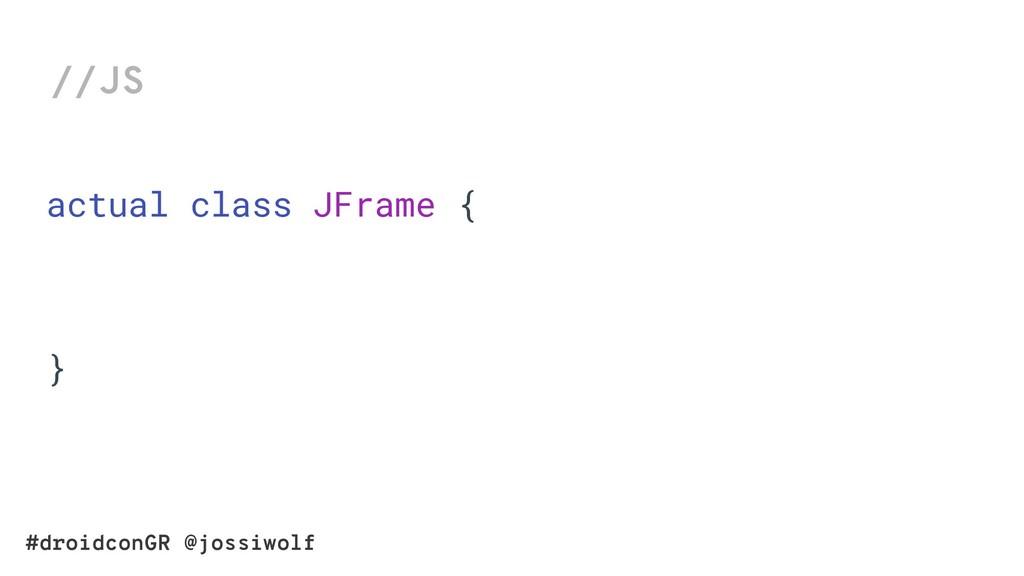 #droidconGR @jossiwolf //JS actual class JFrame...