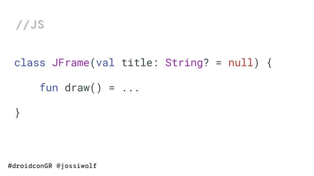 #droidconGR @jossiwolf //JS class JFrame(val ti...