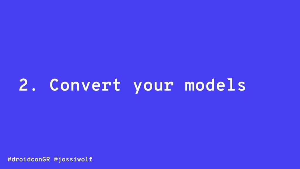 #droidconGR @jossiwolf 2. Convert your models