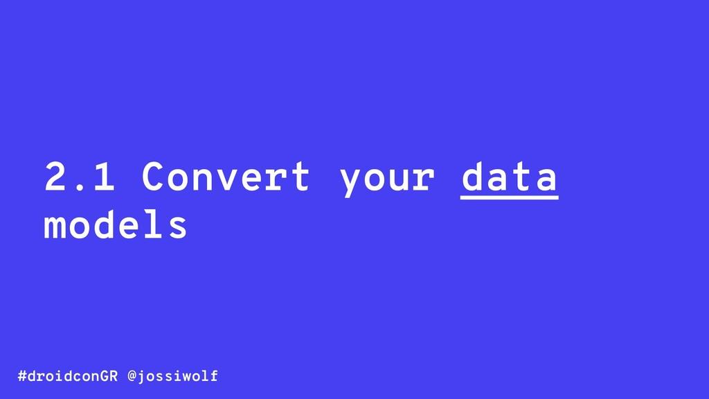 #droidconGR @jossiwolf 2.1 Convert your data mo...