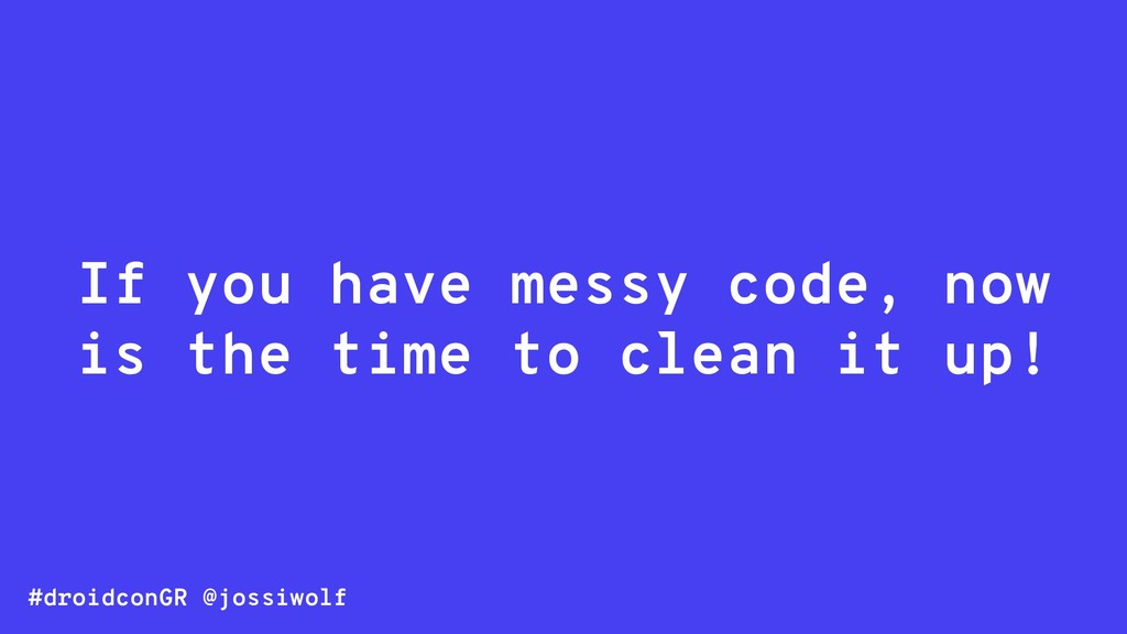 #droidconGR @jossiwolf If you have messy code, ...