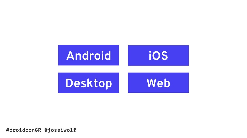 #droidconGR @jossiwolf Android Web Desktop iOS