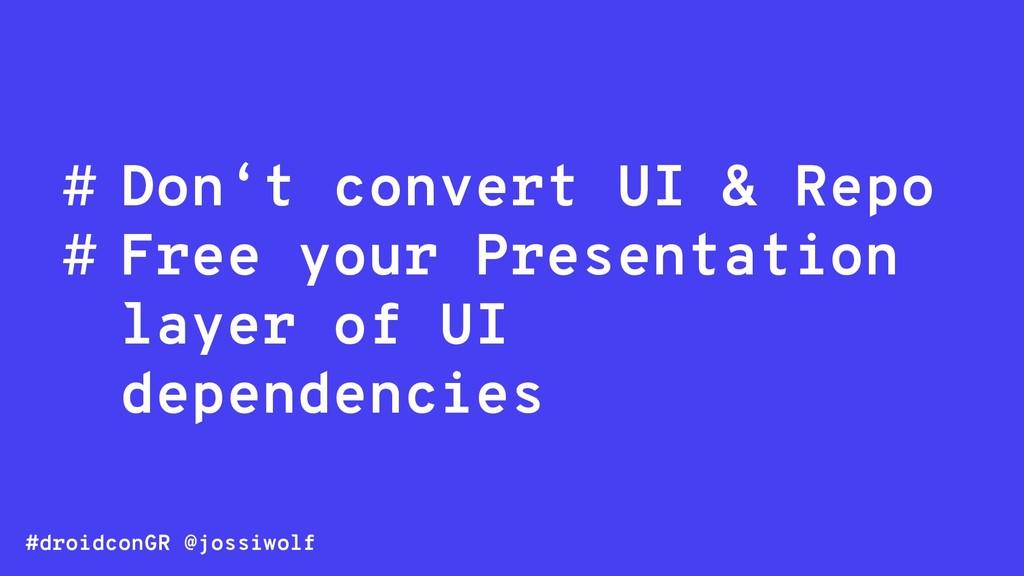 #droidconGR @jossiwolf # Don't convert UI & Rep...