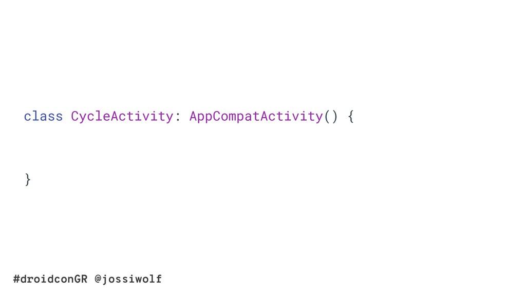 #droidconGR @jossiwolf class CycleActivity: App...